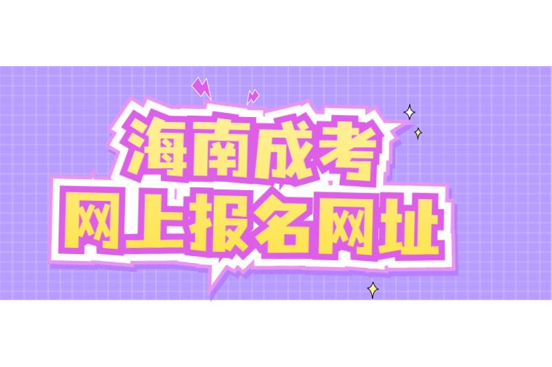 2021年海南成人高考海南省考试局网上海南省考试局报名网址及要求