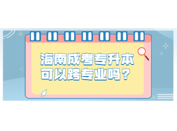 海南成考专升本可以跨专业吗